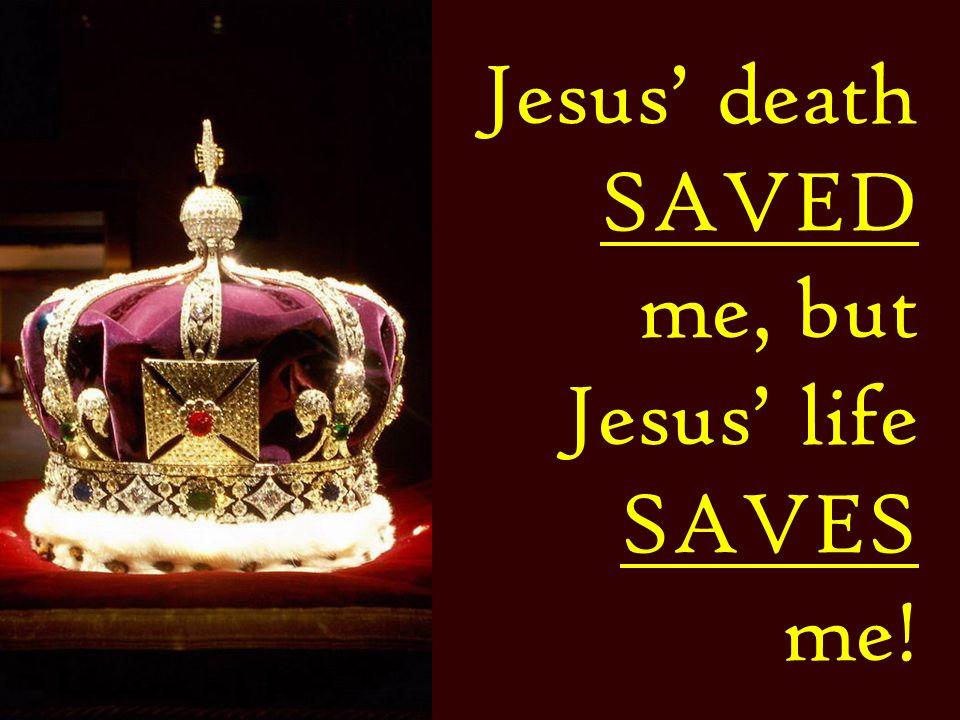 Jesus' death SAVED me, but Jesus' life SAVES