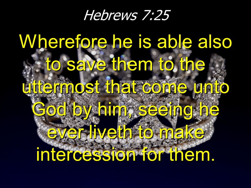 Hebrews 7:25 Wherefore he is able also to save them to the uttermost that come unto God by him, seeing he ever liveth to make intercession for them.