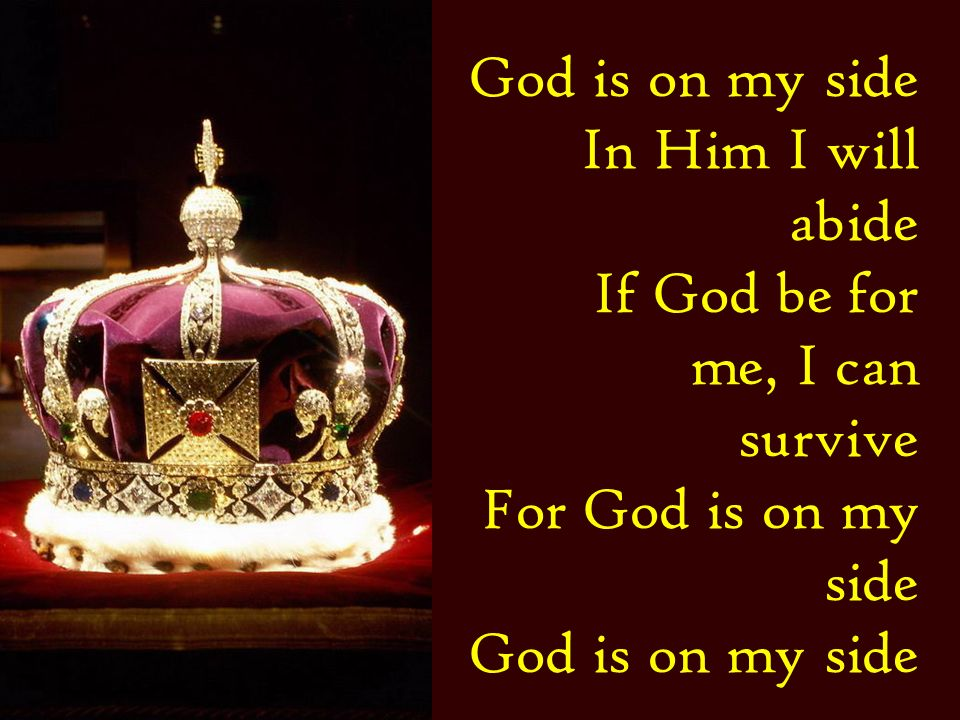 God is on my side In Him I will abide If God be for me, I can survive For God is on my side