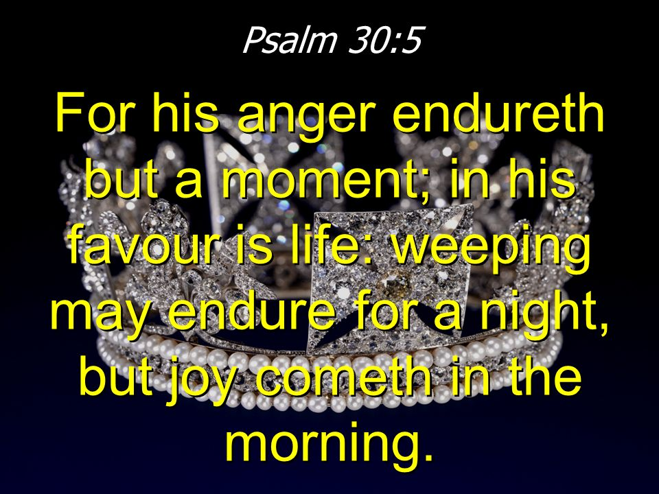 Psalm 30:5 For his anger endureth but a moment; in his favour is life: weeping may endure for a night, but joy cometh in the morning.