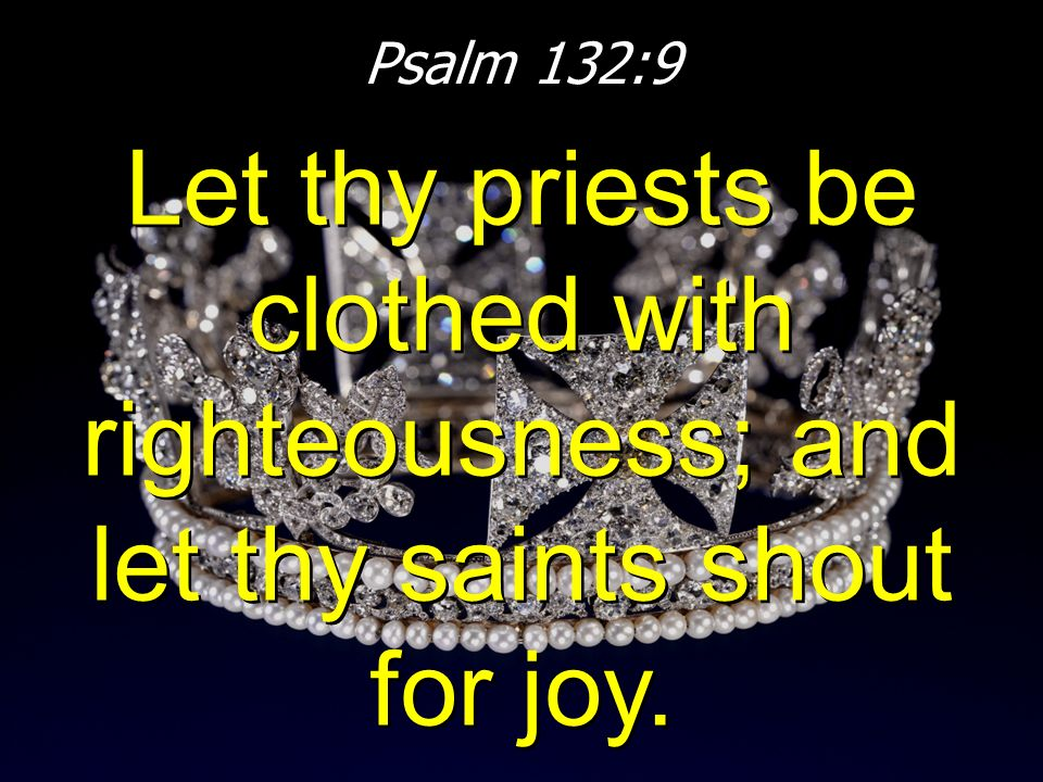 Psalm 132:9 Let thy priests be clothed with righteousness; and let thy saints shout for joy.
