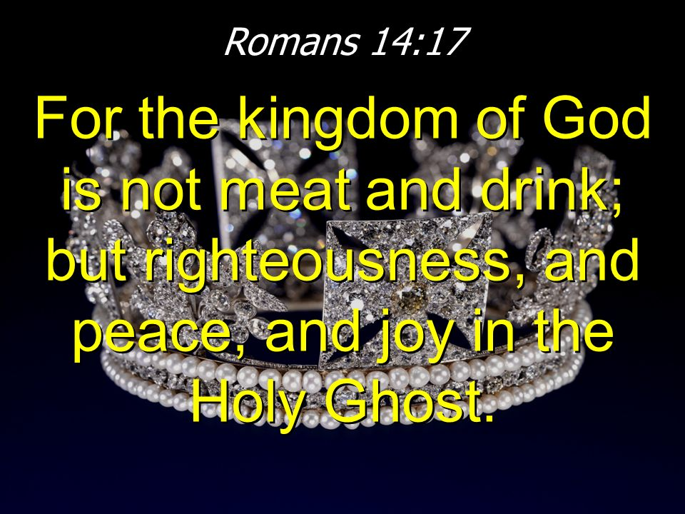 Romans 14:17 For the kingdom of God is not meat and drink; but righteousness, and peace, and joy in the Holy Ghost.