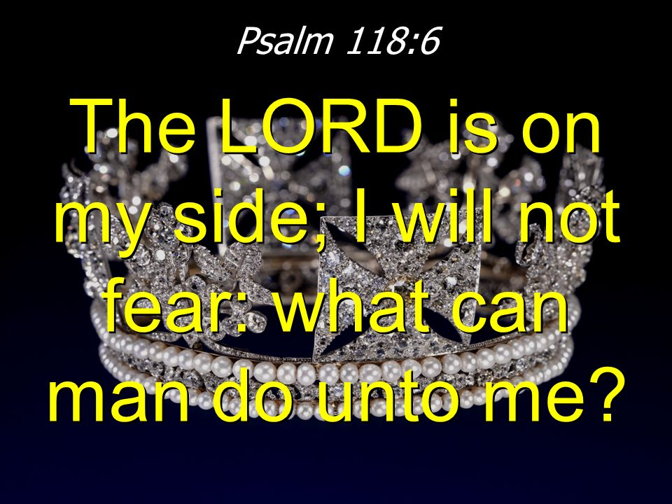 The LORD is on my side; I will not fear: what can man do unto me