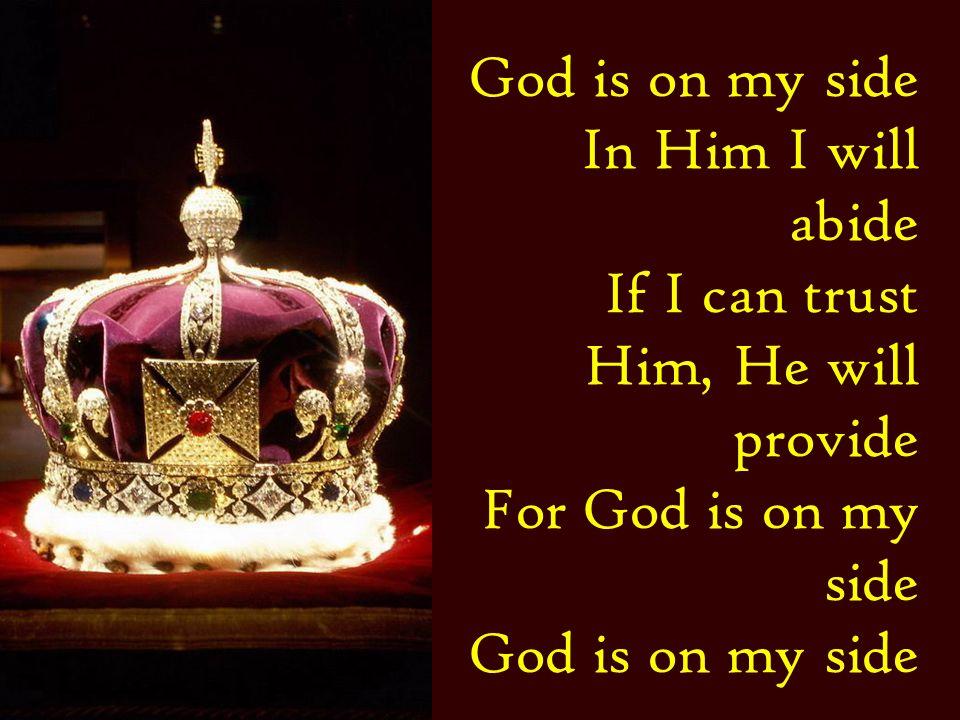 God is on my side In Him I will abide If I can trust Him, He will provide For God is on my side