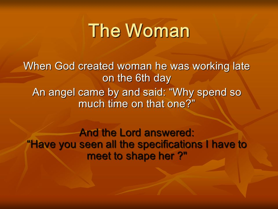The Woman When God created woman he was working late on the 6th day
