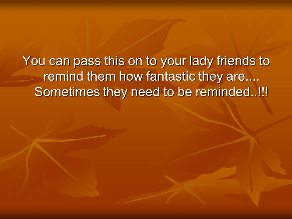 You can pass this on to your lady friends to remind them how fantastic they are....