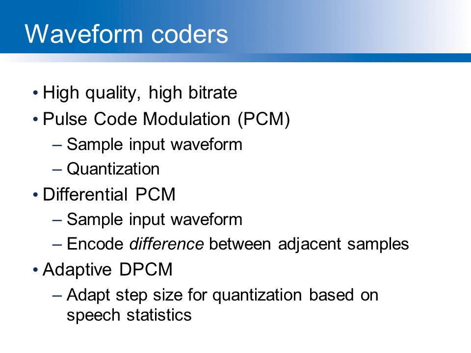 Waveform coders High quality, high bitrate Pulse Code Modulation (PCM)