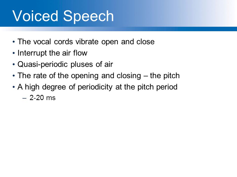 Voiced Speech The vocal cords vibrate open and close