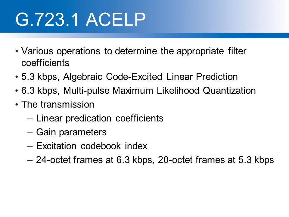 G.723.1 ACELP Various operations to determine the appropriate filter coefficients. 5.3 kbps, Algebraic Code-Excited Linear Prediction.