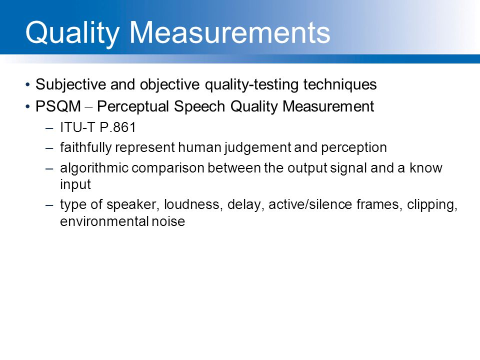 Quality Measurements Subjective and objective quality-testing techniques. PSQM – Perceptual Speech Quality Measurement.