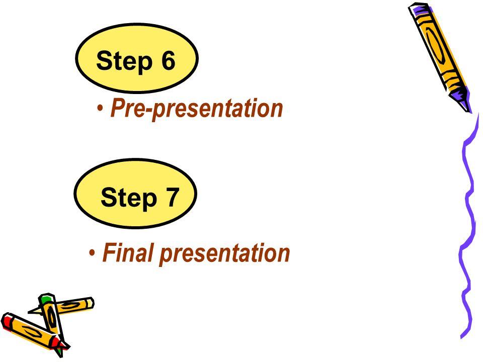 Step 6 Pre-presentation Step 7 Final presentation