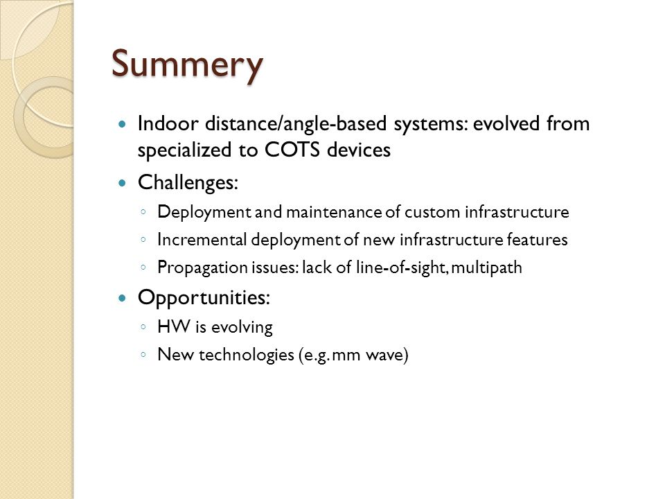 Summery Indoor distance/angle-based systems: evolved from specialized to COTS devices. Challenges: