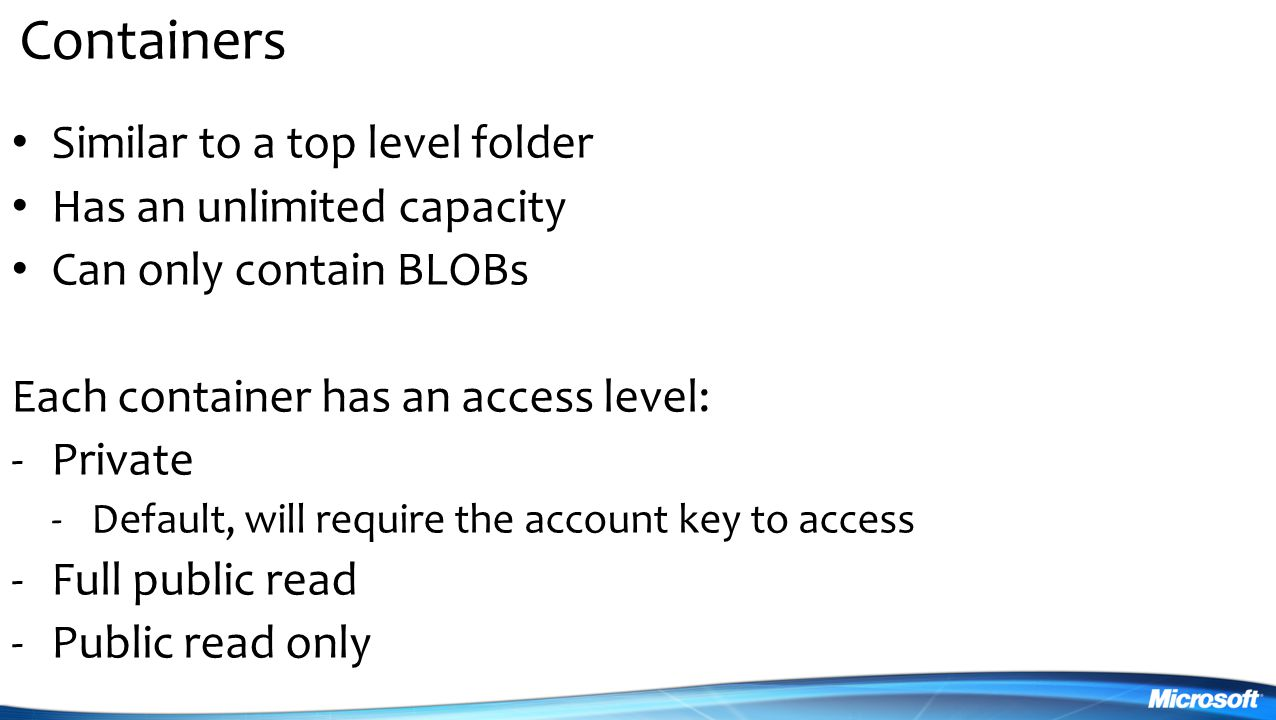 Containers Similar to a top level folder Has an unlimited capacity