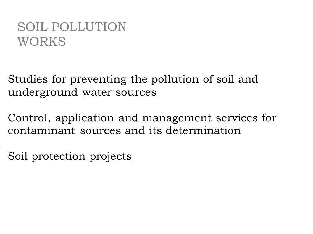 SOIL POLLUTION WORKS Studies for preventing the pollution of soil and underground water sources.