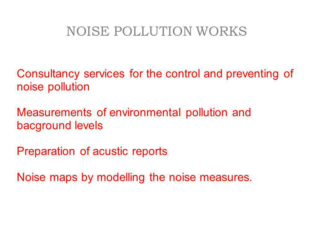 NOISE POLLUTION WORKS Consultancy services for the control and preventing of noise pollution.