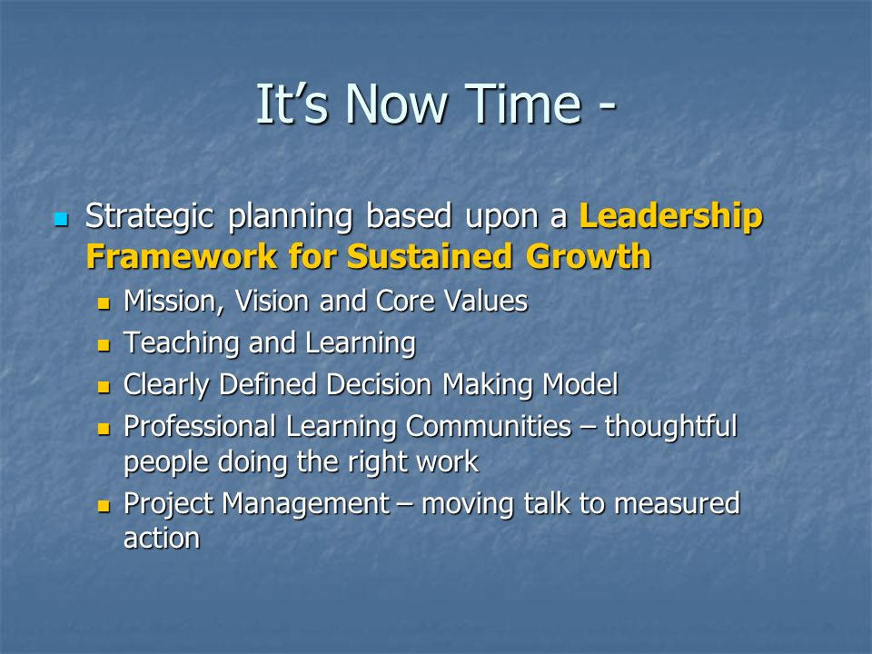 It's Now Time - Strategic planning based upon a Leadership Framework for Sustained Growth. Mission, Vision and Core Values.