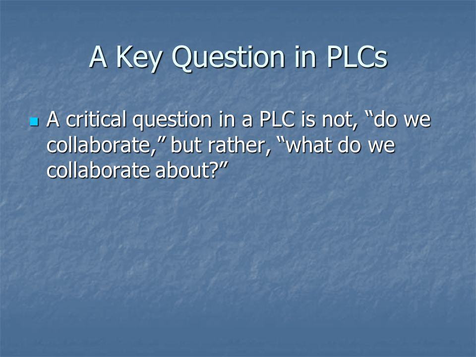 A Key Question in PLCs A critical question in a PLC is not, do we collaborate, but rather, what do we collaborate about
