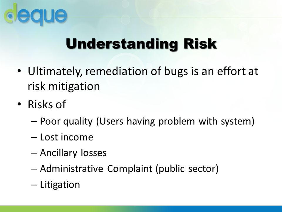 Understanding Risk Ultimately, remediation of bugs is an effort at risk mitigation. Risks of. Poor quality (Users having problem with system)