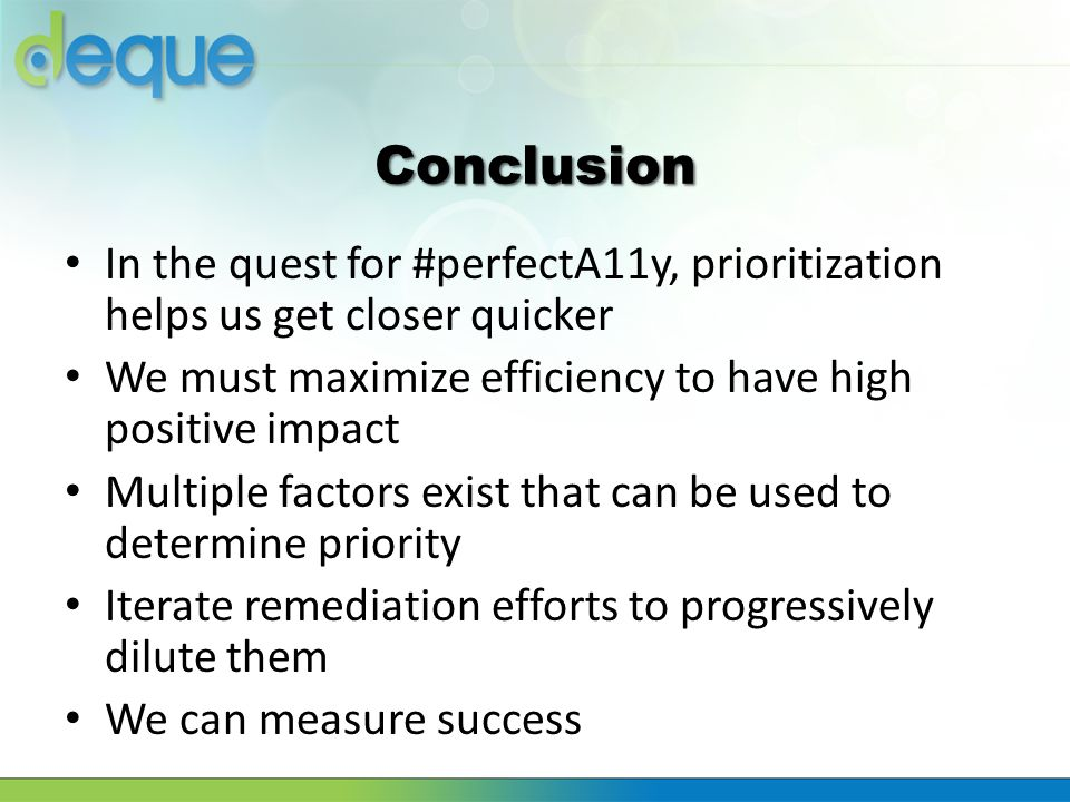 Conclusion In the quest for #perfectA11y, prioritization helps us get closer quicker. We must maximize efficiency to have high positive impact.