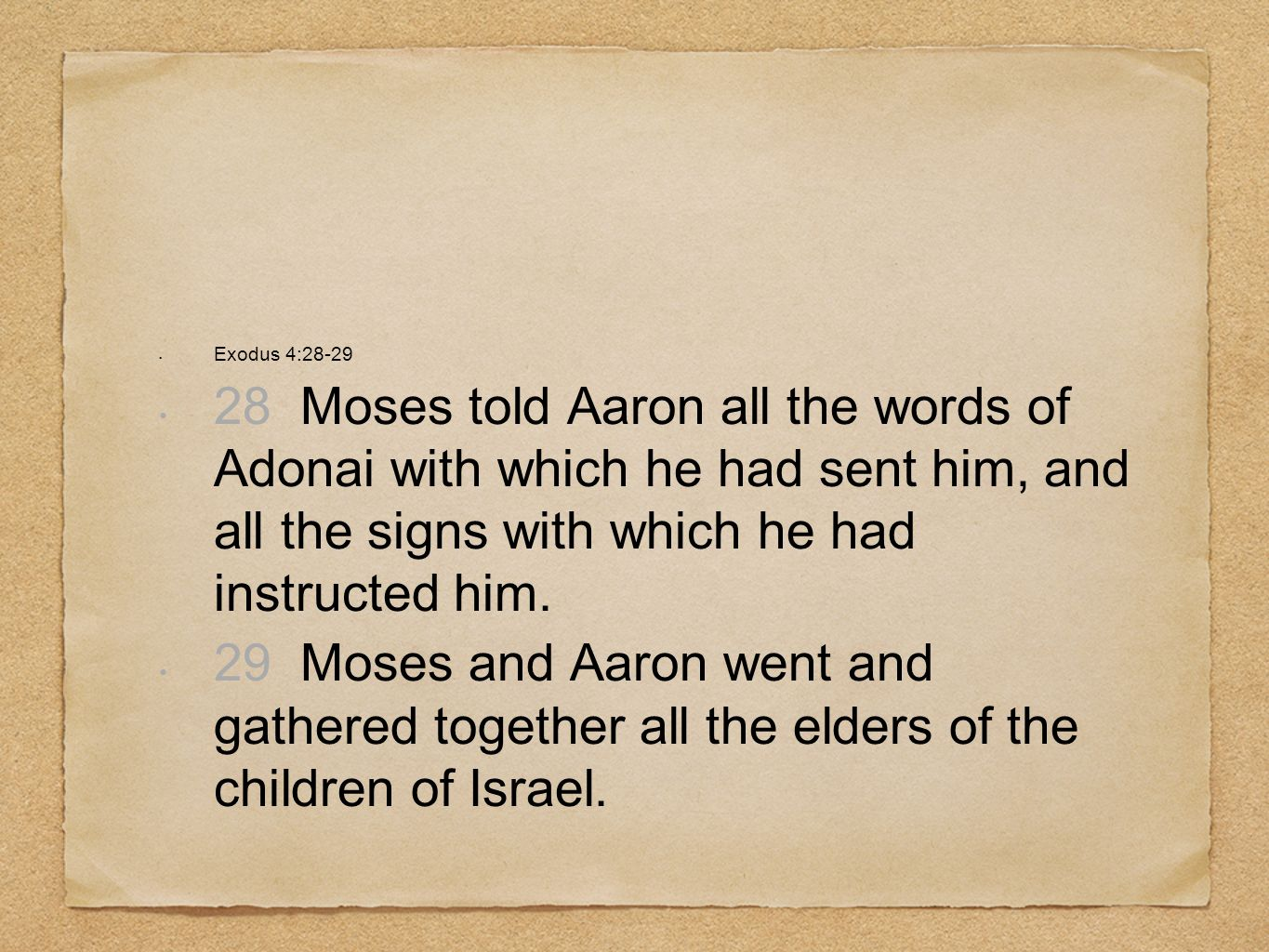 Exodus 4:28-2928 Moses told Aaron all the words of Adonai with which he had sent him, and all the signs with which he had instructed him.