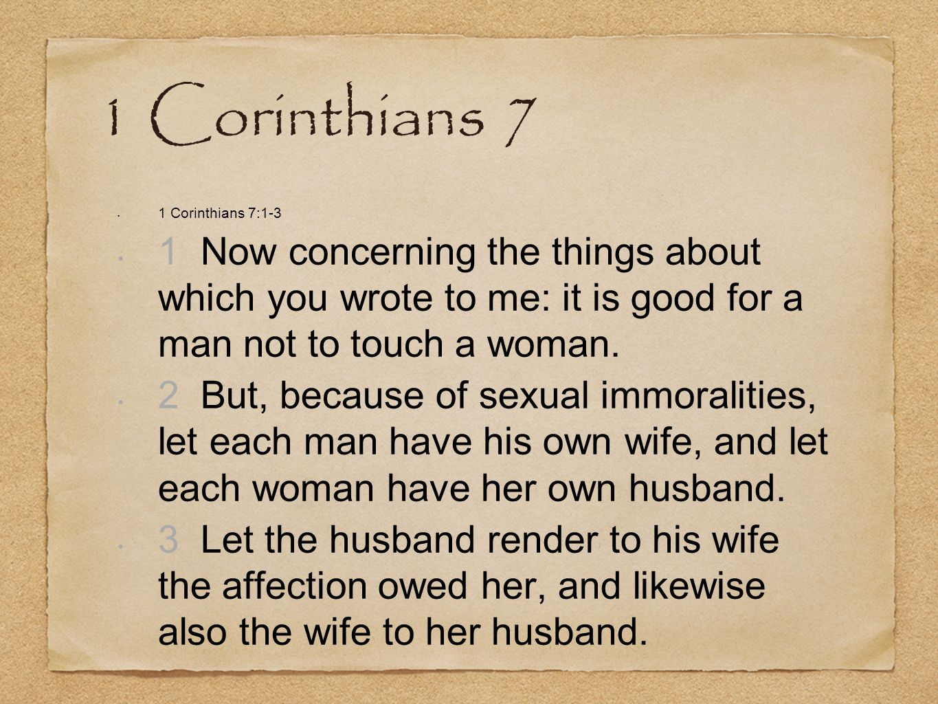 1 Corinthians 7 1 Corinthians 7:1-3. 1 Now concerning the things about which you wrote to me: it is good for a man not to touch a woman.