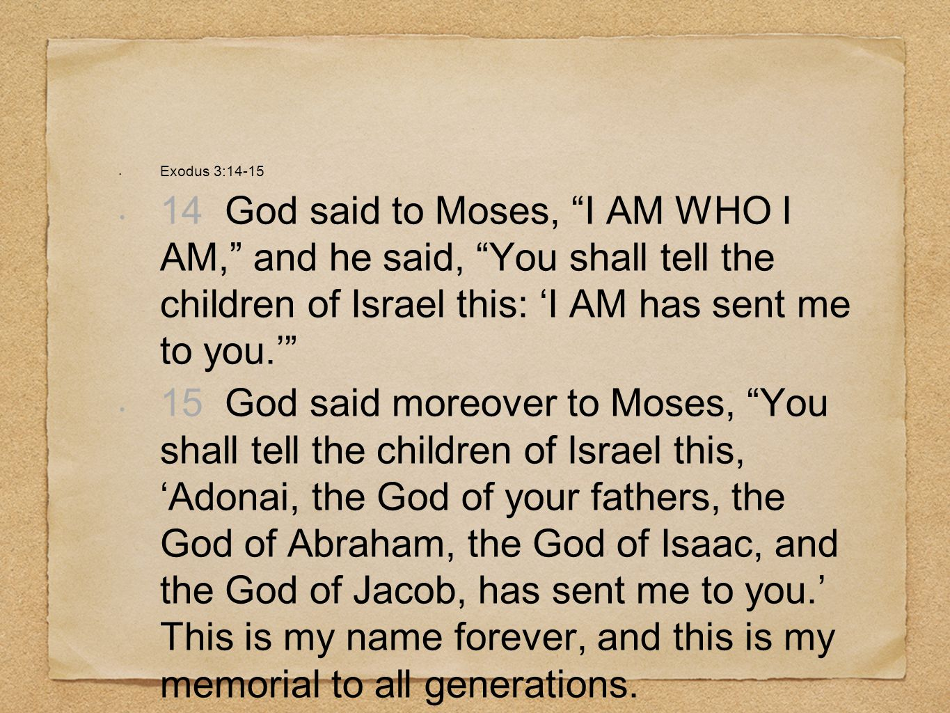 Exodus 3:14-1514 God said to Moses, I AM WHO I AM, and he said, You shall tell the children of Israel this: 'I AM has sent me to you.'