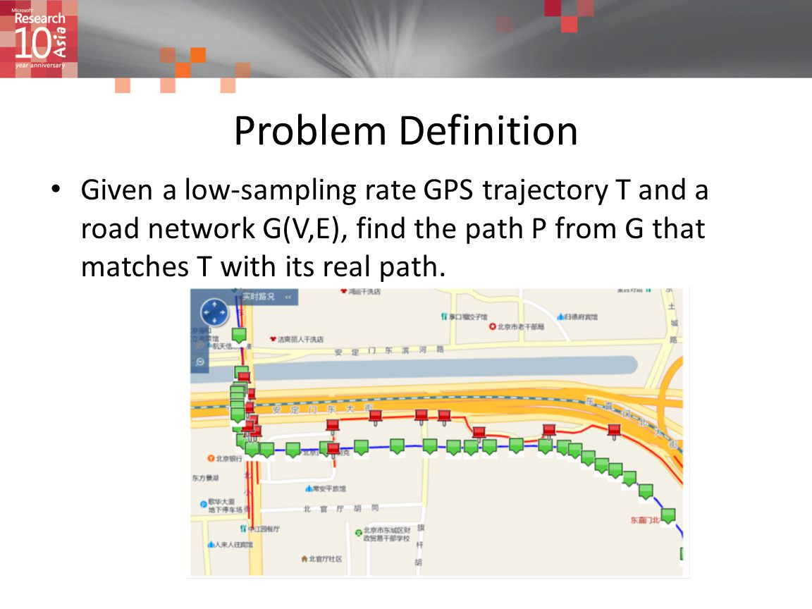 Problem Definition Given a low-sampling rate GPS trajectory T and a road network G(V,E), find the path P from G that matches T with its real path.