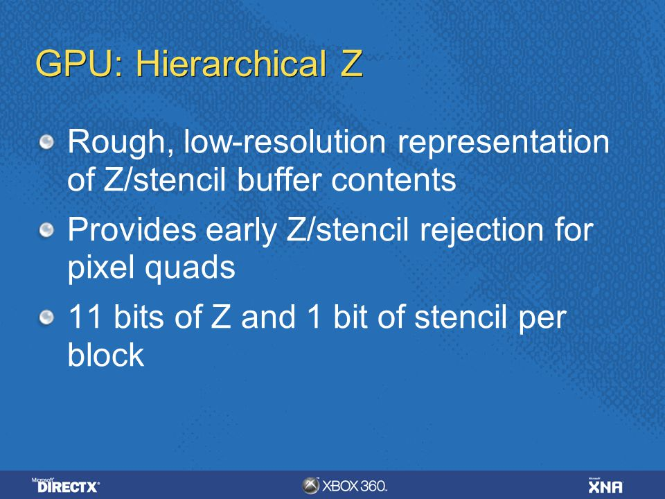 4/6/ :35 AM GPU: Hierarchical Z. Rough, low-resolution representation of Z/stencil buffer contents.