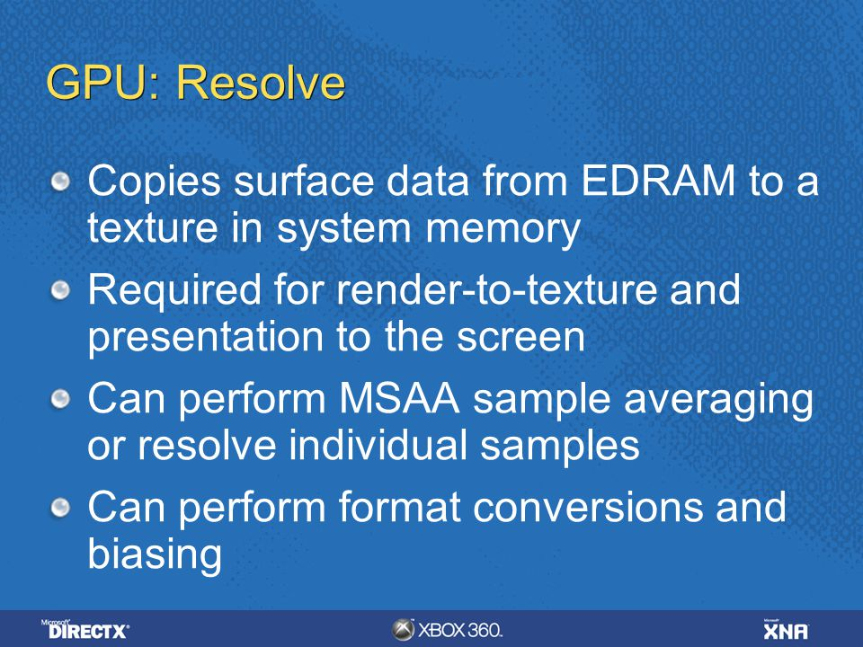 4/6/ :35 AM GPU: Resolve. Copies surface data from EDRAM to a texture in system memory.