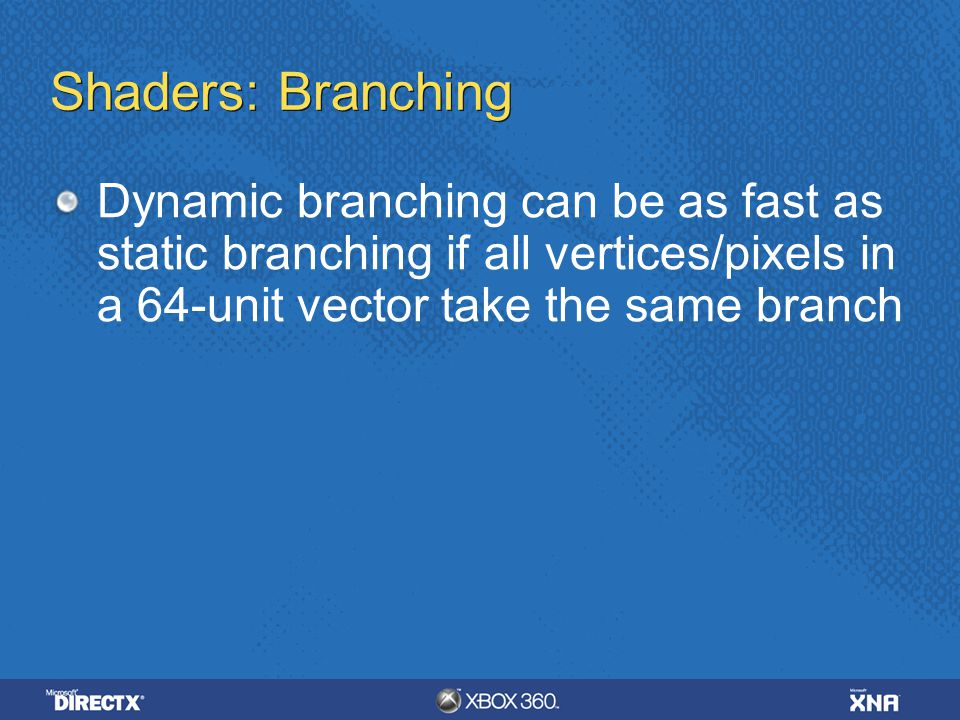 Shaders: Branching Dynamic branching can be as fast as static branching if all vertices/pixels in a 64-unit vector take the same branch.