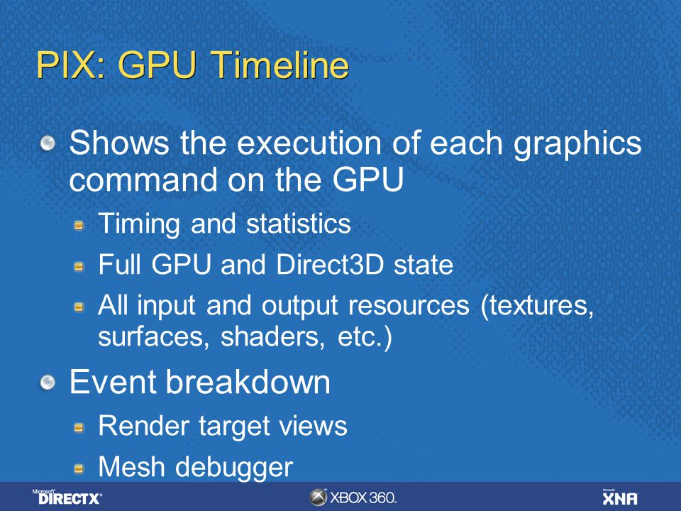 PIX: GPU Timeline Shows the execution of each graphics command on the GPU. Timing and statistics. Full GPU and Direct3D state.