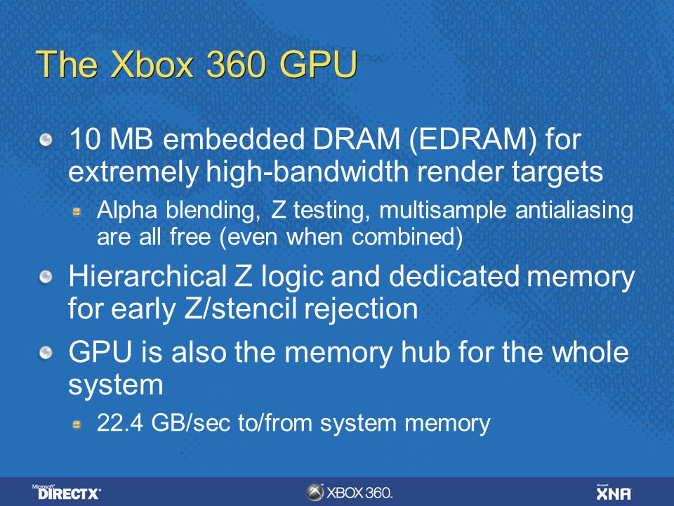 4/6/ :35 AM The Xbox 360 GPU. 10 MB embedded DRAM (EDRAM) for extremely high-bandwidth render targets.