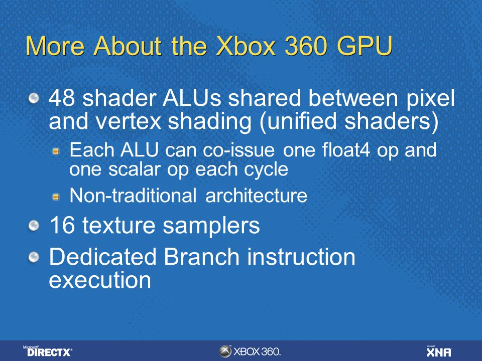 4/6/ :35 AM More About the Xbox 360 GPU. 48 shader ALUs shared between pixel and vertex shading (unified shaders)
