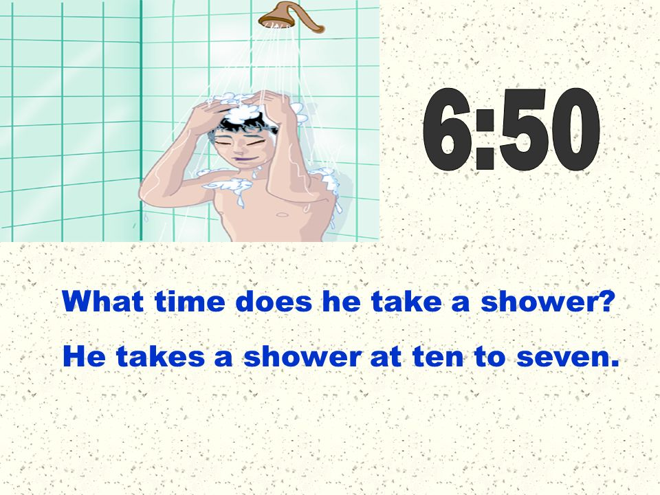 6:50 What time does he take a shower He takes a shower at ten to seven.