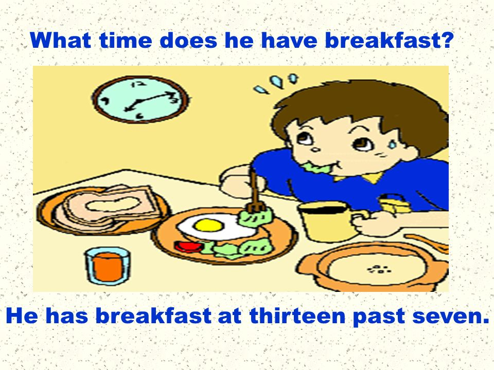 What time does he have breakfast