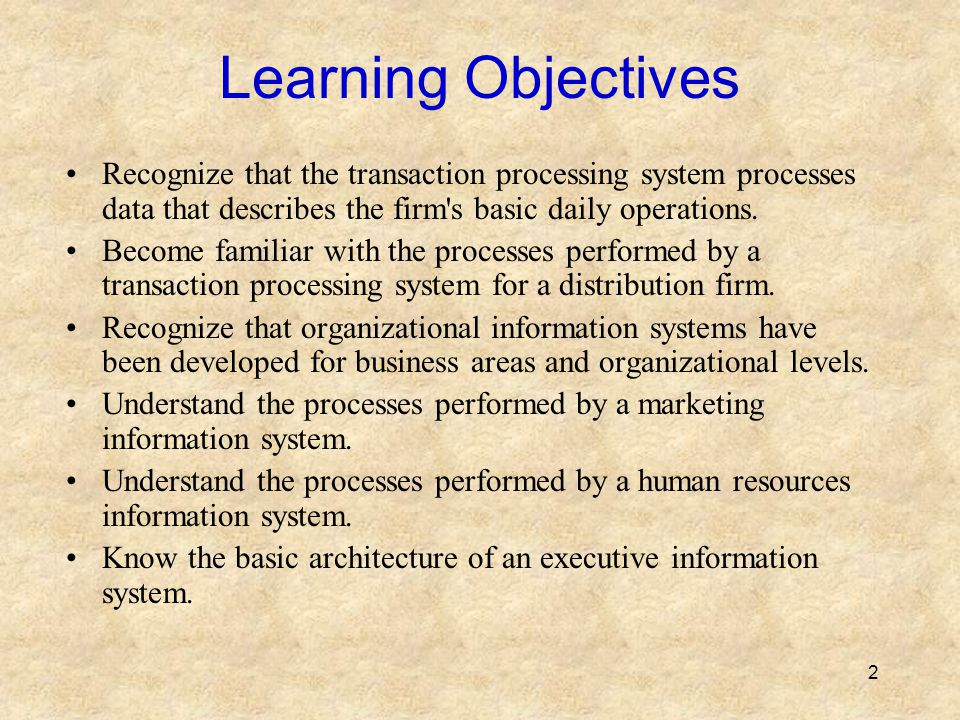 Learning Objectives Recognize that the transaction processing system processes data that describes the firm s basic daily operations.