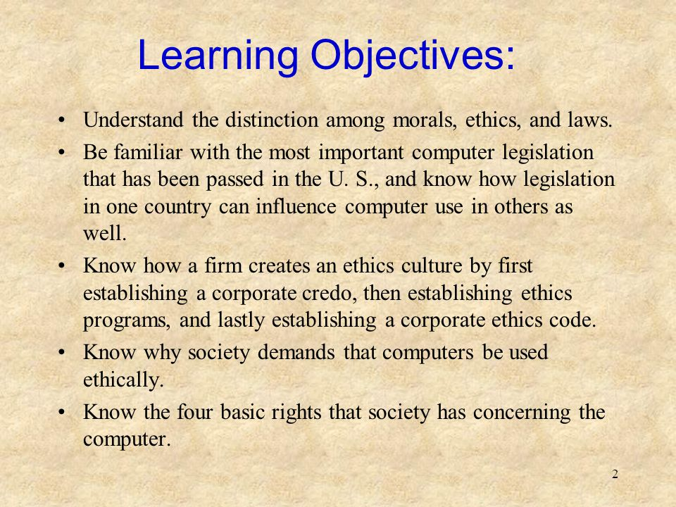 Learning Objectives: Understand the distinction among morals, ethics, and laws.