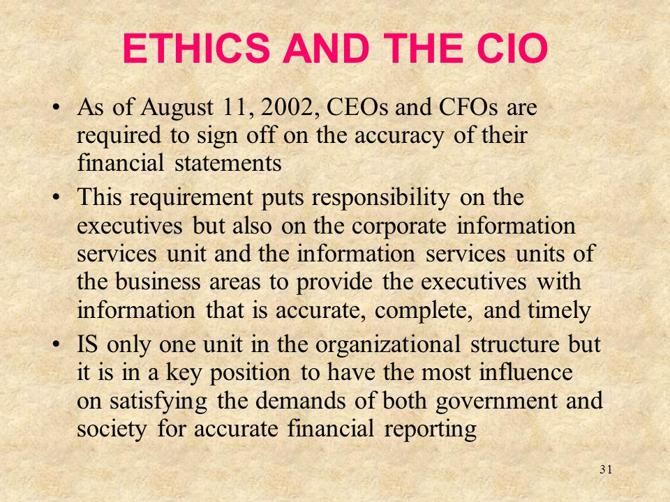 ETHICS AND THE CIO As of August 11, 2002, CEOs and CFOs are required to sign off on the accuracy of their financial statements.