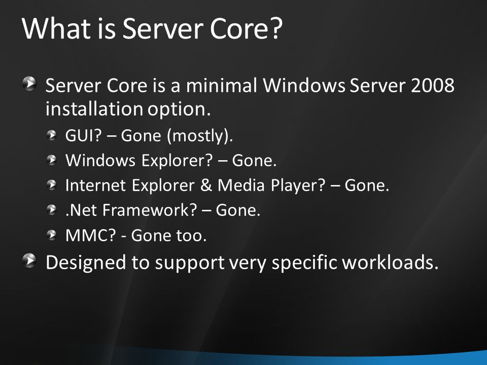 What is Server Core Server Core is a minimal Windows Server 2008 installation option. GUI – Gone (mostly).