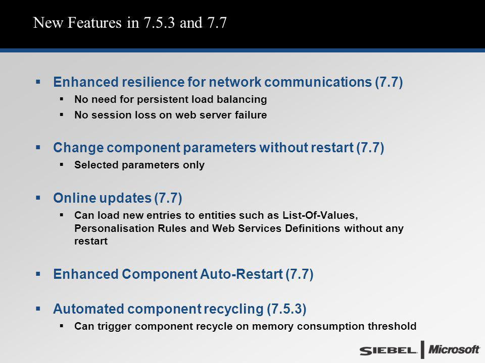 Siebel 4/6/2017. New Features in 7.5.3 and 7.7. Enhanced resilience for network communications (7.7)