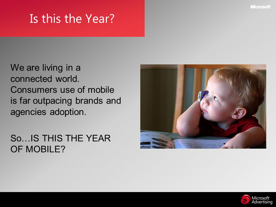 Is this the Year We are living in a connected world. Consumers use of mobile is far outpacing brands and agencies adoption.