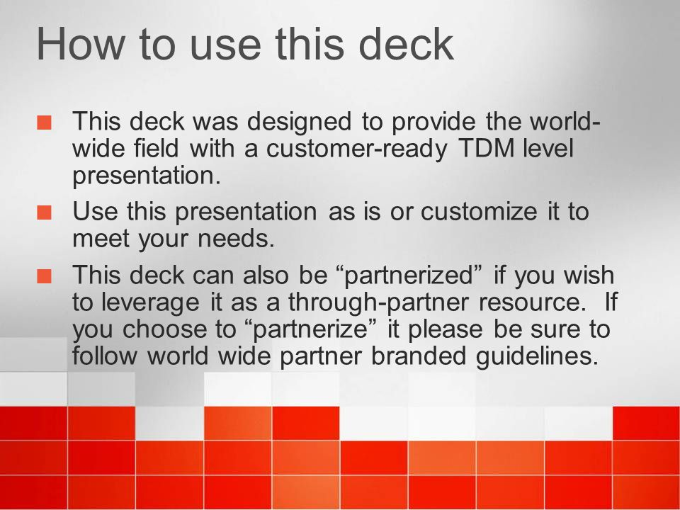 How to use this deck This deck was designed to provide the world-wide field with a customer-ready TDM level presentation.