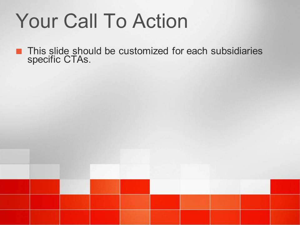 4/6/ :37 AM Your Call To Action. This slide should be customized for each subsidiaries specific CTAs.