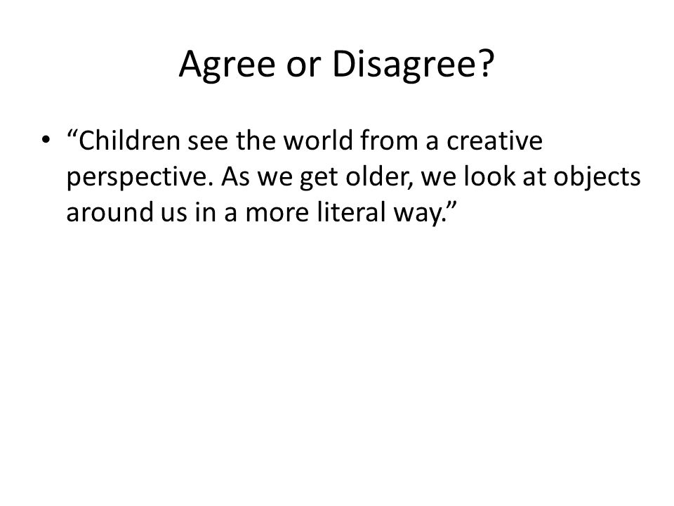 Agree or Disagree. Children see the world from a creative perspective.