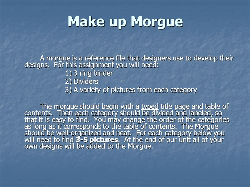 Make up Morgue A morgue is a reference file that designers use to develop their designs. For this assignment you will need: