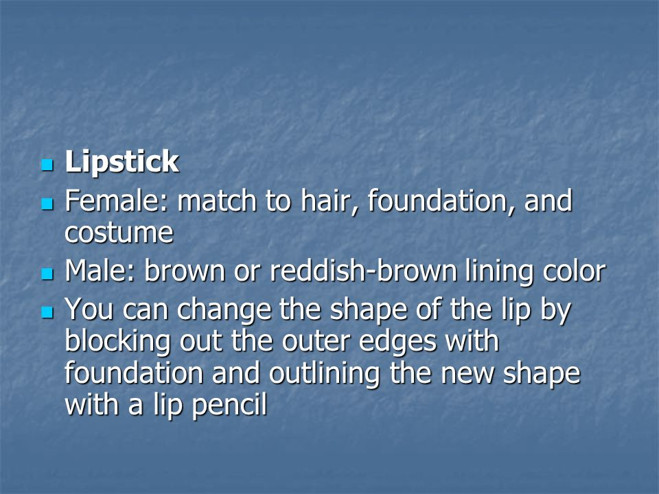 Lipstick Female: match to hair, foundation, and costume. Male: brown or reddish-brown lining color.