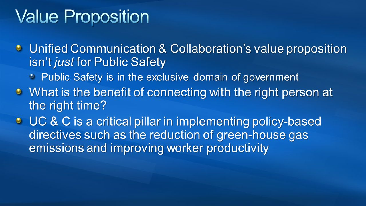 Value Proposition Unified Communication & Collaboration's value proposition isn't just for Public Safety.