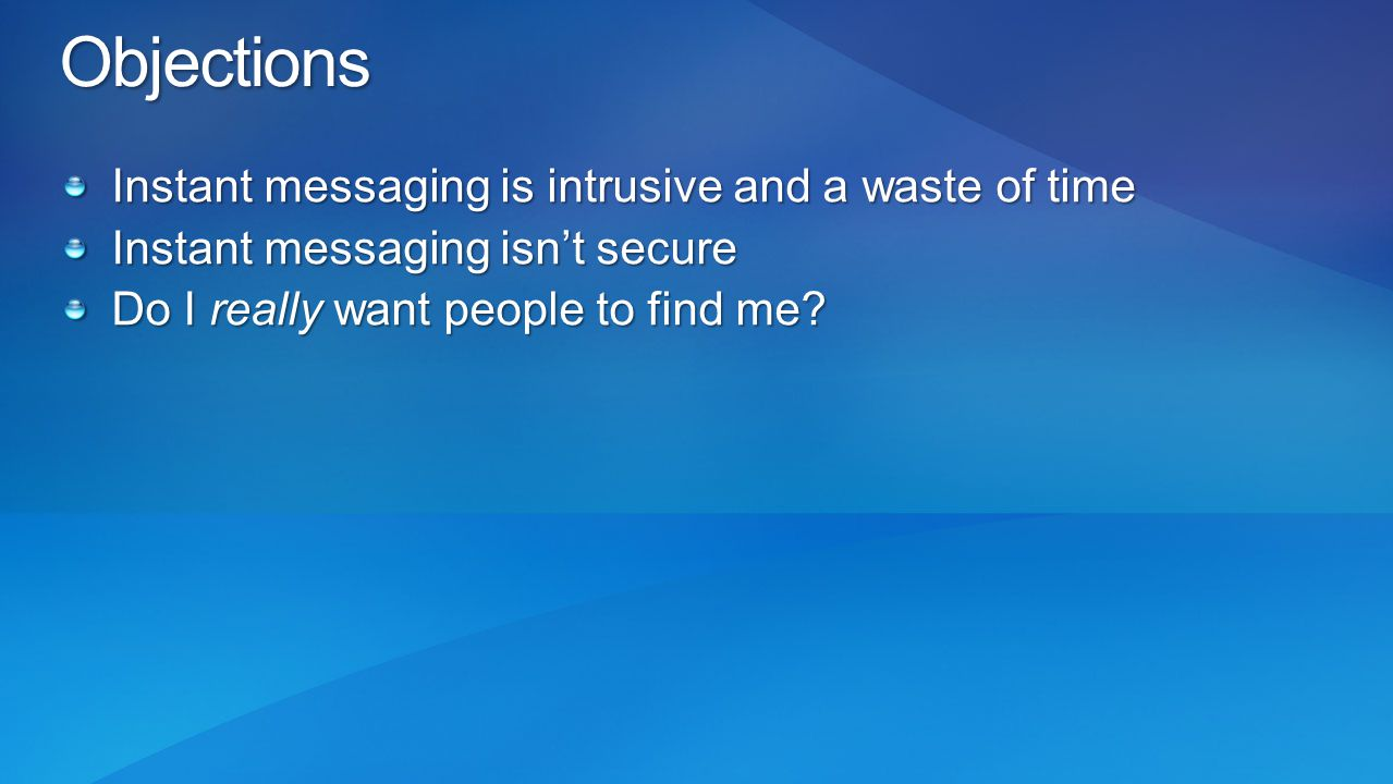 Objections Instant messaging is intrusive and a waste of time