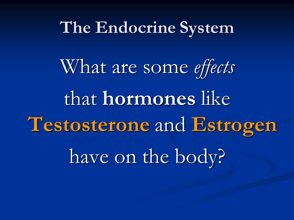The Endocrine System What are some effects that hormones like Testosterone and Estrogen have on the body.