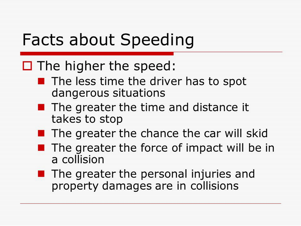Facts about Speeding The higher the speed: